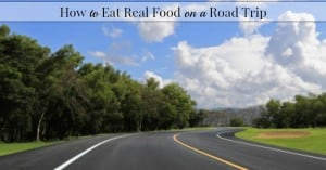 How To Eat Real Foods Away From Home–Road Trip