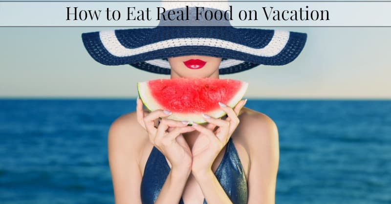 How To Eat Real Foods Away From Home–Vacation