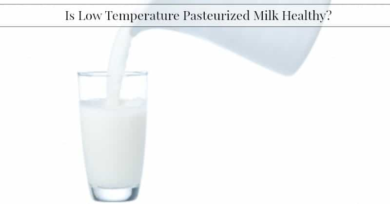 Is Low Temperature Pasteurized Milk Healthy