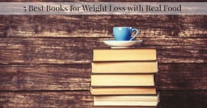 5 Books for Weight Loss with Real Food