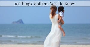 10 Things Mothers Need To Know