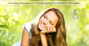 Creating Happiness:  Challenging Destructive Thoughts
