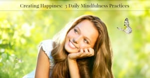 Creating Happiness:  3 Daily Mindfulness Practices