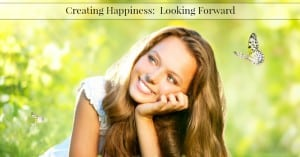 Creating Happiness:  How to Look Forward to the Future