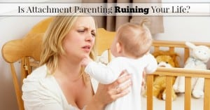 Is Attachment Parenting Ruining Your Life?