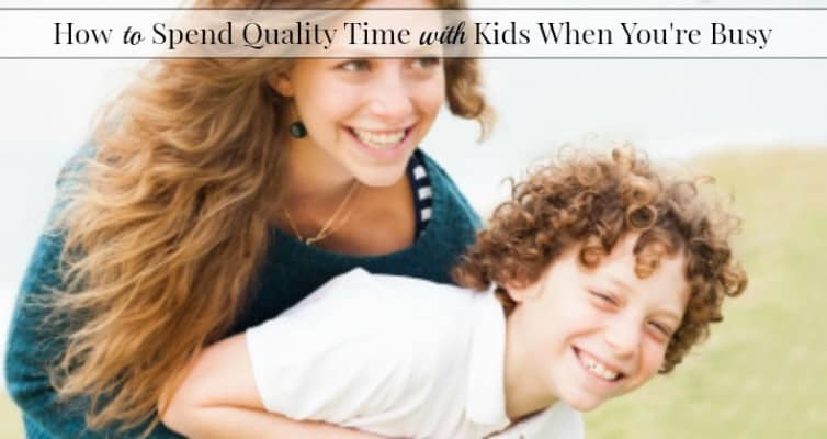 How to Spent Quality Time With Kids When You're Busy