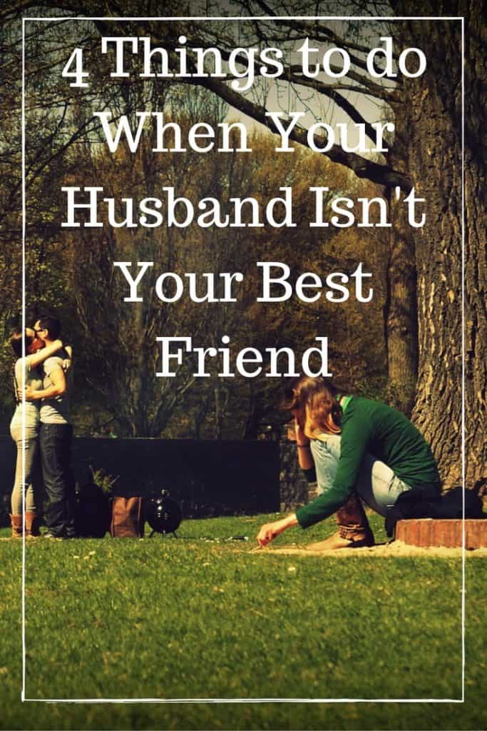4 Things to do When Your Husband Isn't Your Best Friend